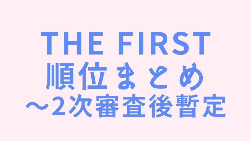 THE FIRST順位は?2次審査後の暫定ランキング公開